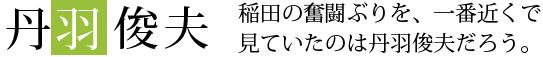 稲田の奮闘ぶりを、一番近くで見ていたのは丹羽俊夫だろう。