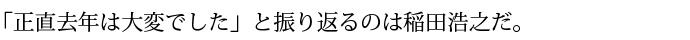 「正直去年は大変でした」と振り返るのは稲田浩之だ。