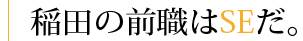 稲田の前職はSEだ。